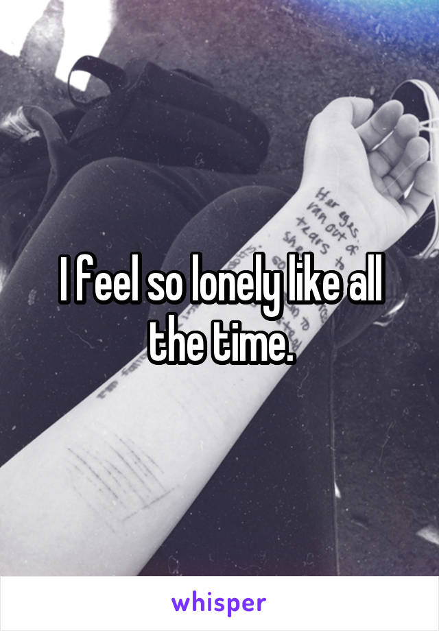 I feel so lonely like all the time.