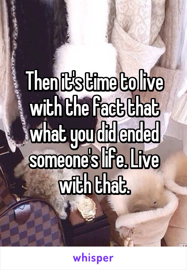 Then it's time to live with the fact that what you did ended someone's life. Live with that.