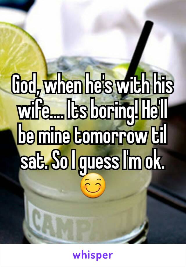 God, when he's with his wife.... Its boring! He'll be mine tomorrow til sat. So I guess I'm ok. 😊