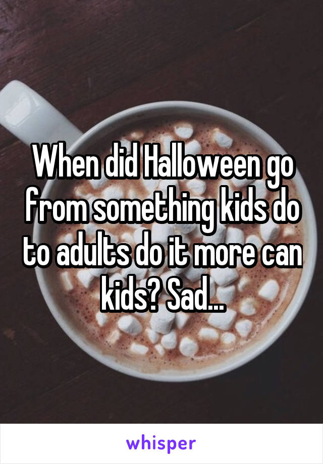 When did Halloween go from something kids do to adults do it more can kids? Sad...