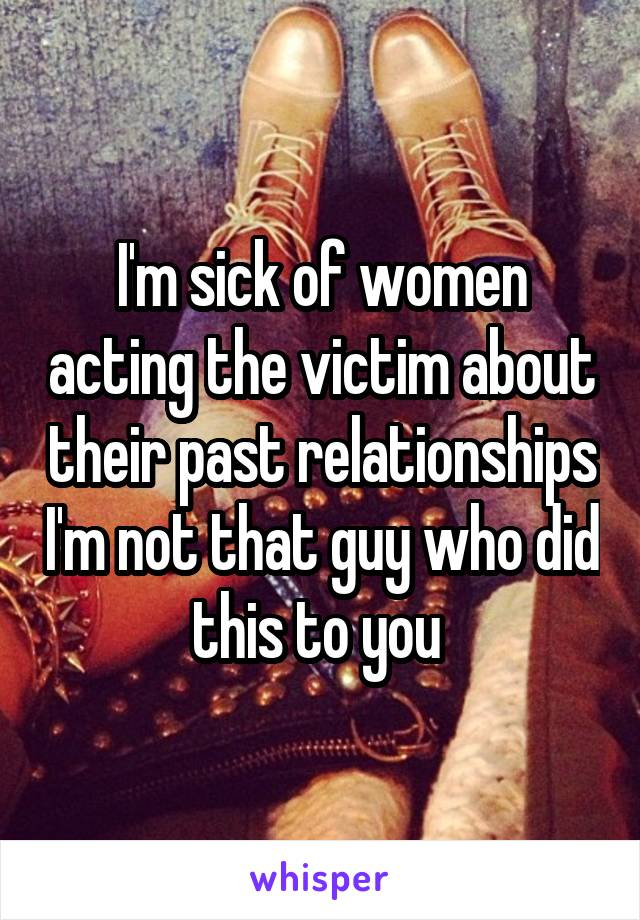 I'm sick of women acting the victim about their past relationships I'm not that guy who did this to you
