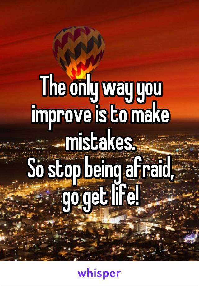 The only way you improve is to make mistakes. So stop being afraid, go get life!