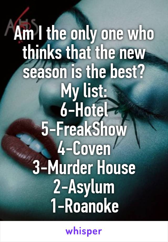 Am I the only one who thinks that the new season is the best? My list: 6-Hotel 5-FreakShow 4-Coven 3-Murder House 2-Asylum 1-Roanoke