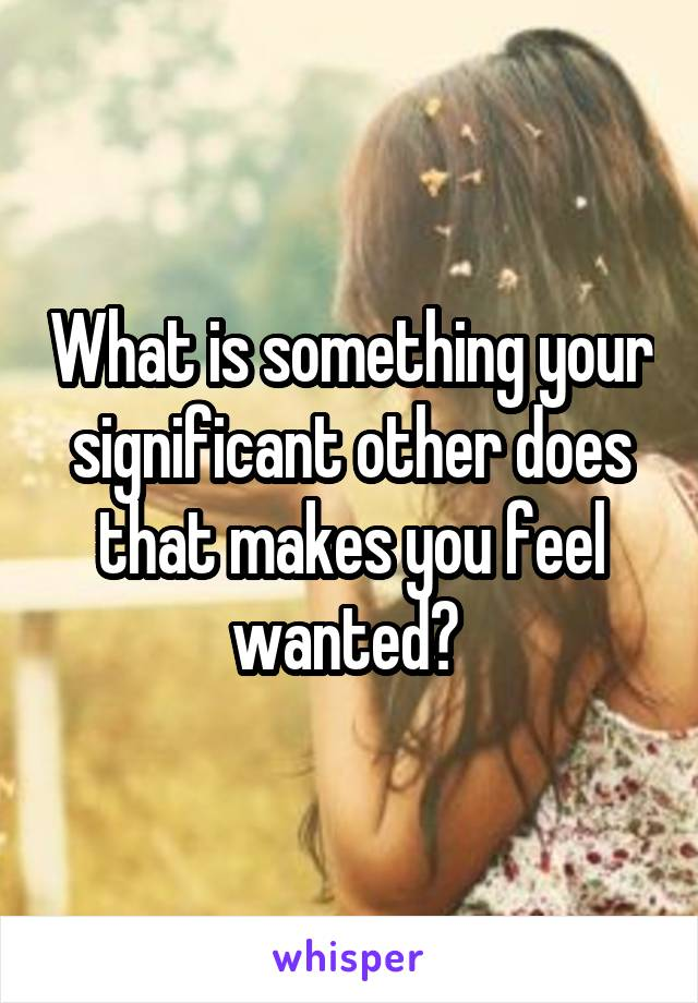 What is something your significant other does that makes you feel wanted?