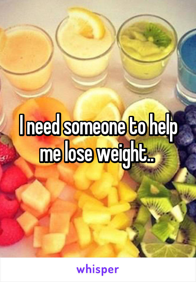 I need someone to help me lose weight..