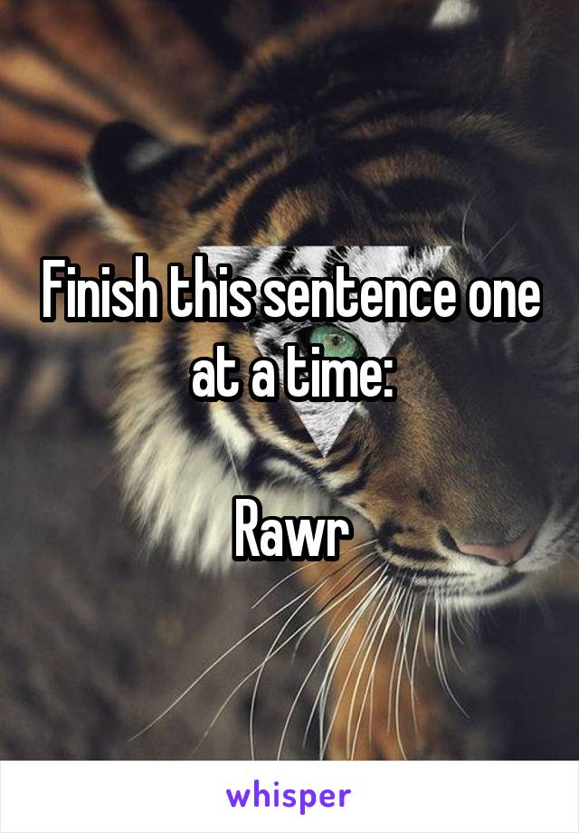 Finish this sentence one at a time:  Rawr