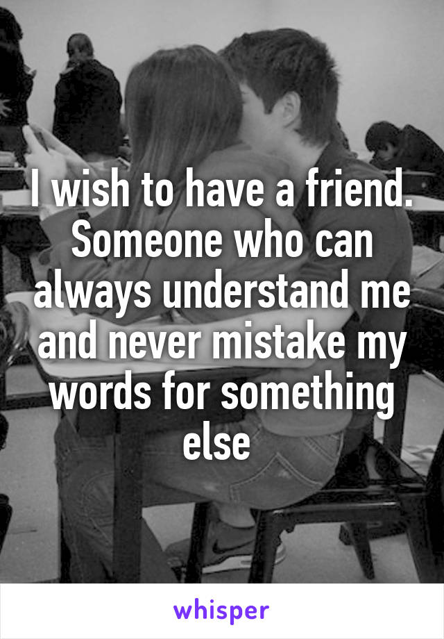 I wish to have a friend. Someone who can always understand me and never mistake my words for something else