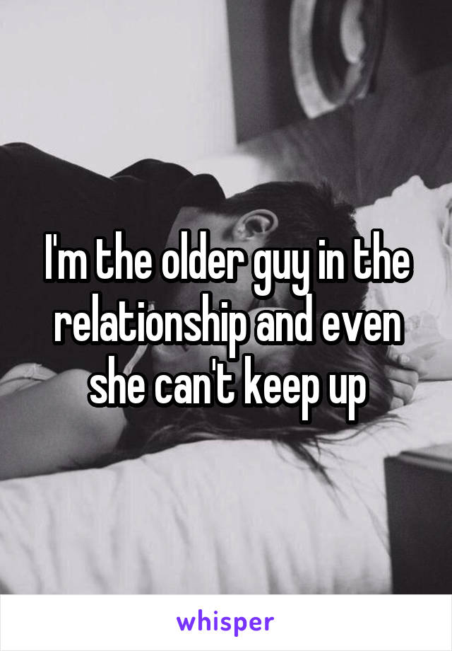 I'm the older guy in the relationship and even she can't keep up
