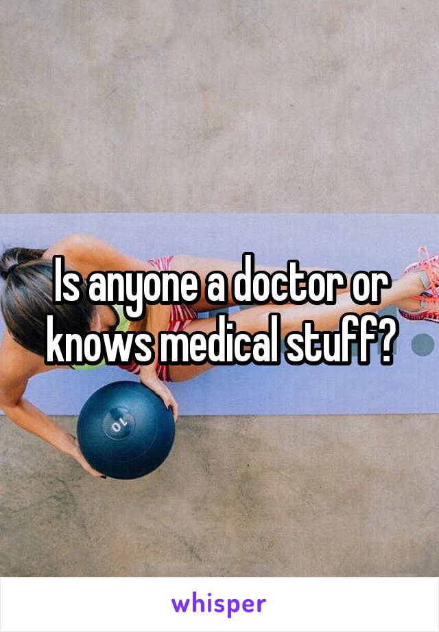 Is anyone a doctor or knows medical stuff?