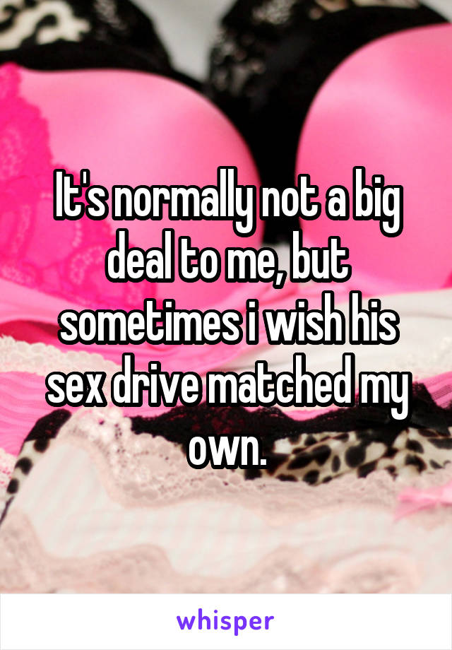 It's normally not a big deal to me, but sometimes i wish his sex drive matched my own.