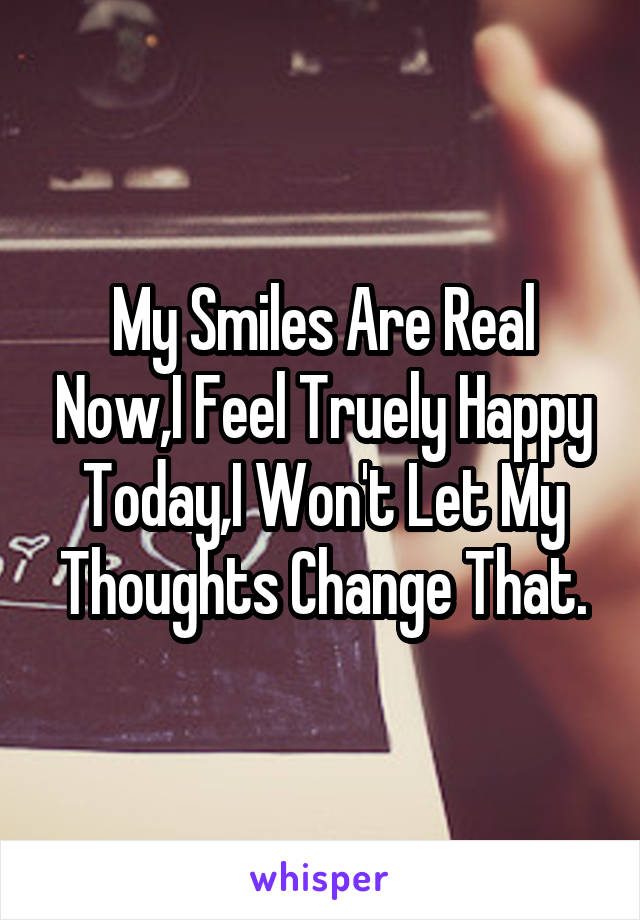 My Smiles Are Real Now,I Feel Truely Happy Today,I Won't Let My Thoughts Change That.