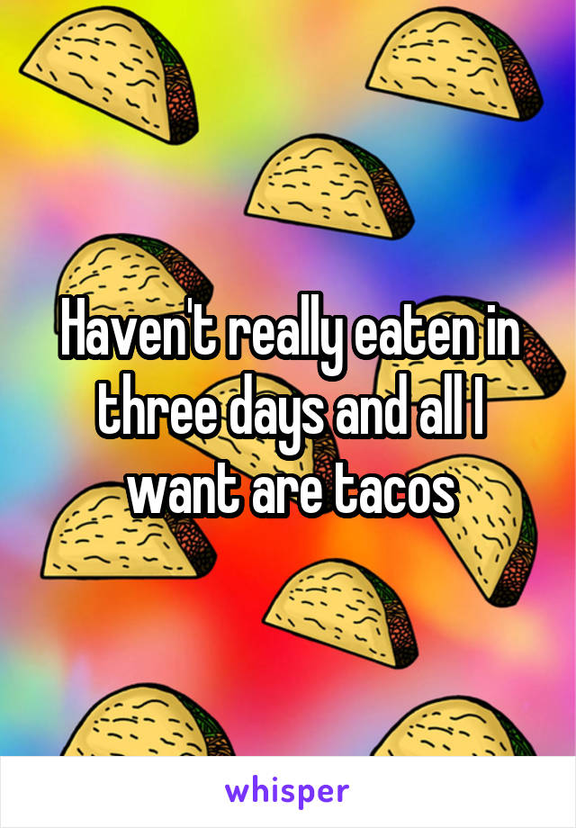 Haven't really eaten in three days and all I want are tacos