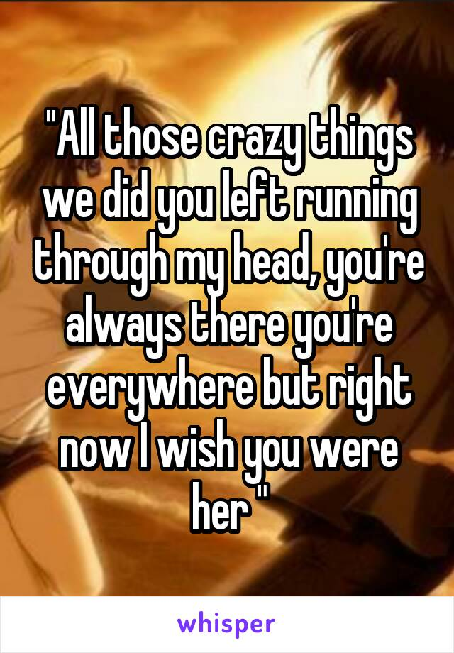 """""""All those crazy things we did you left running through my head, you're always there you're everywhere but right now I wish you were her """""""