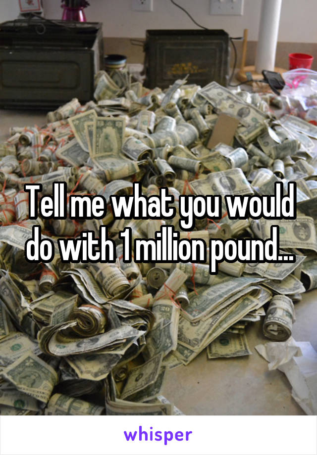 Tell me what you would do with 1 million pound...