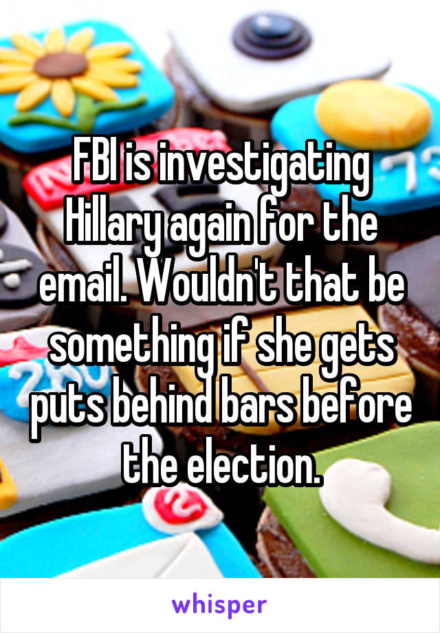 FBI is investigating Hillary again for the email. Wouldn't that be something if she gets puts behind bars before the election.
