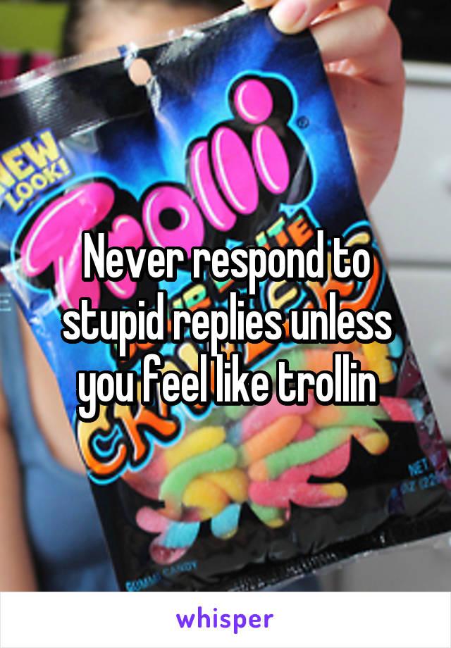 Never respond to stupid replies unless you feel like trollin