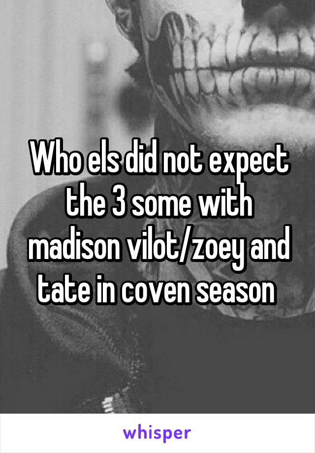 Who els did not expect the 3 some with madison vilot/zoey and tate in coven season