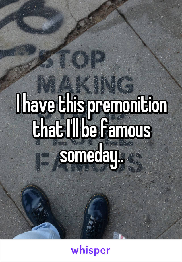 I have this premonition that I'll be famous someday..