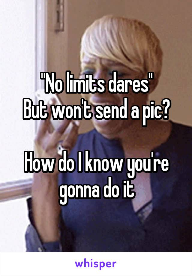 """""""No limits dares"""" But won't send a pic?  How do I know you're gonna do it"""