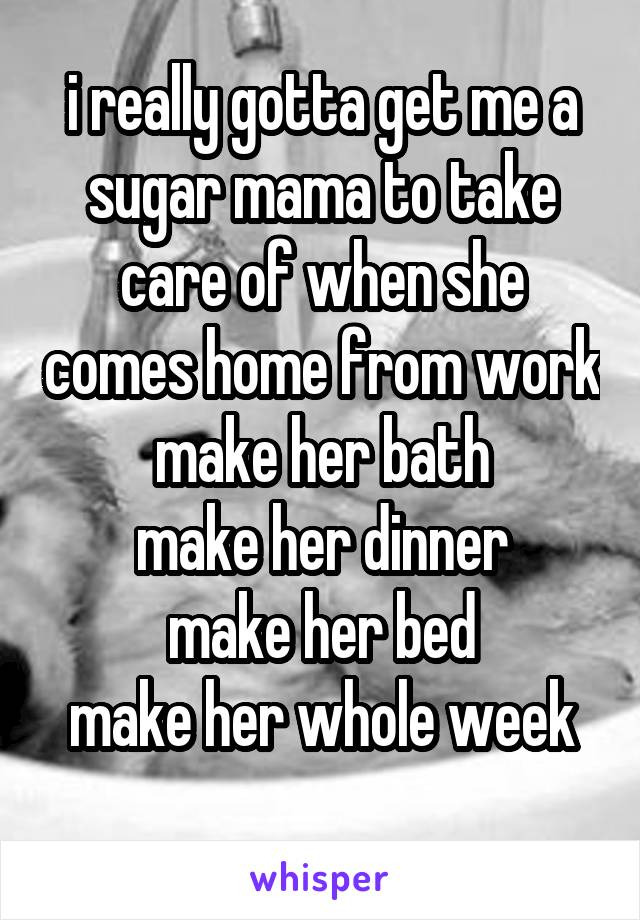 i really gotta get me a sugar mama to take care of when she comes home from work make her bath make her dinner make her bed make her whole week