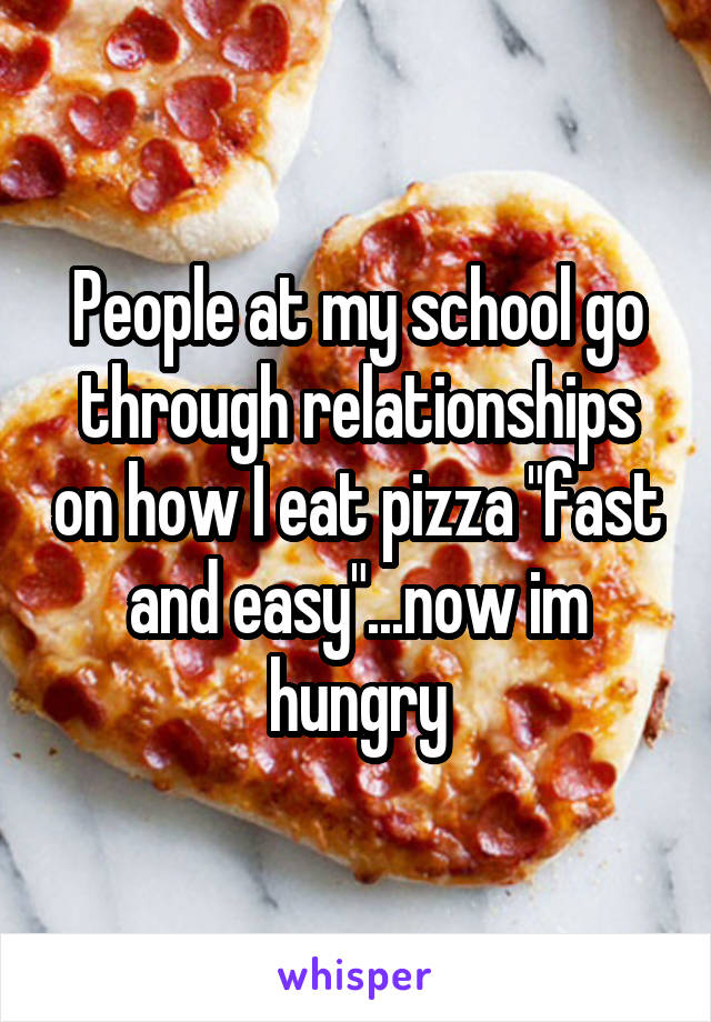 """People at my school go through relationships on how I eat pizza """"fast and easy""""...now im hungry"""