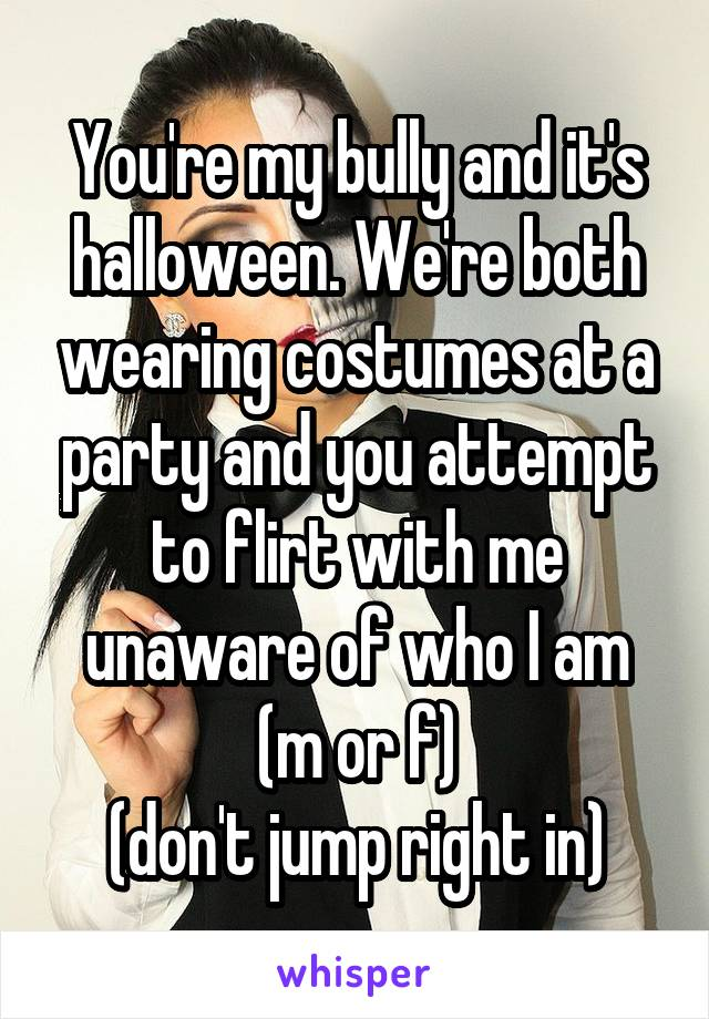 You're my bully and it's halloween. We're both wearing costumes at a party and you attempt to flirt with me unaware of who I am (m or f) (don't jump right in)