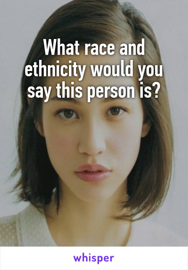 What race and ethnicity would you say this person is?