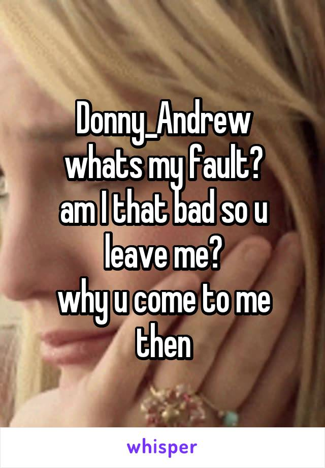Donny_Andrew whats my fault? am I that bad so u leave me? why u come to me then