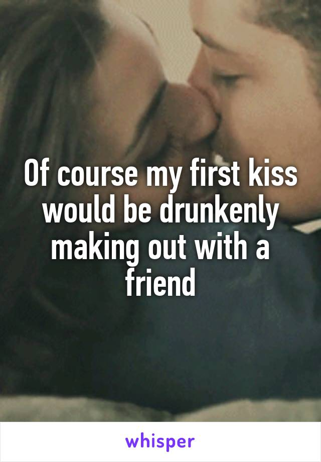 Of course my first kiss would be drunkenly making out with a friend