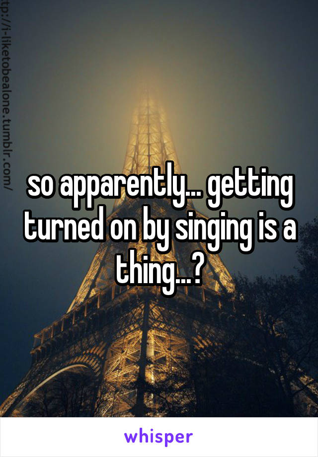 so apparently... getting turned on by singing is a thing...?