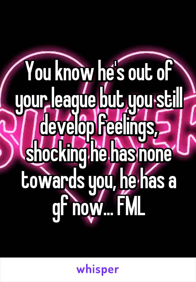 You know he's out of your league but you still develop feelings, shocking he has none towards you, he has a gf now... FML