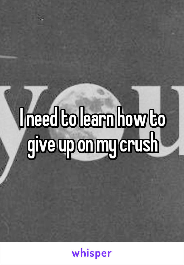 I need to learn how to give up on my crush