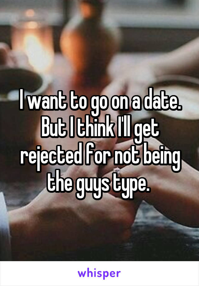 I want to go on a date. But I think I'll get rejected for not being the guys type.