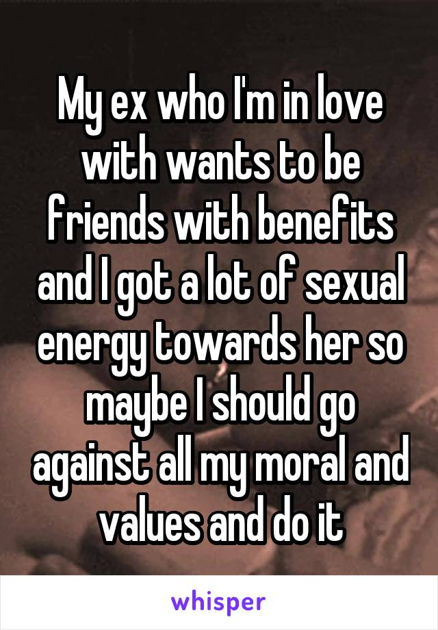 My ex who I'm in love with wants to be friends with benefits and I got a lot of sexual energy towards her so maybe I should go against all my moral and values and do it