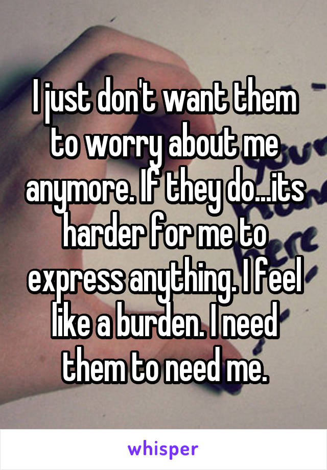 I just don't want them to worry about me anymore. If they do...its harder for me to express anything. I feel like a burden. I need them to need me.