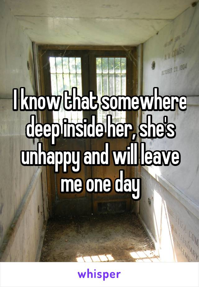 I know that somewhere deep inside her, she's unhappy and will leave me one day