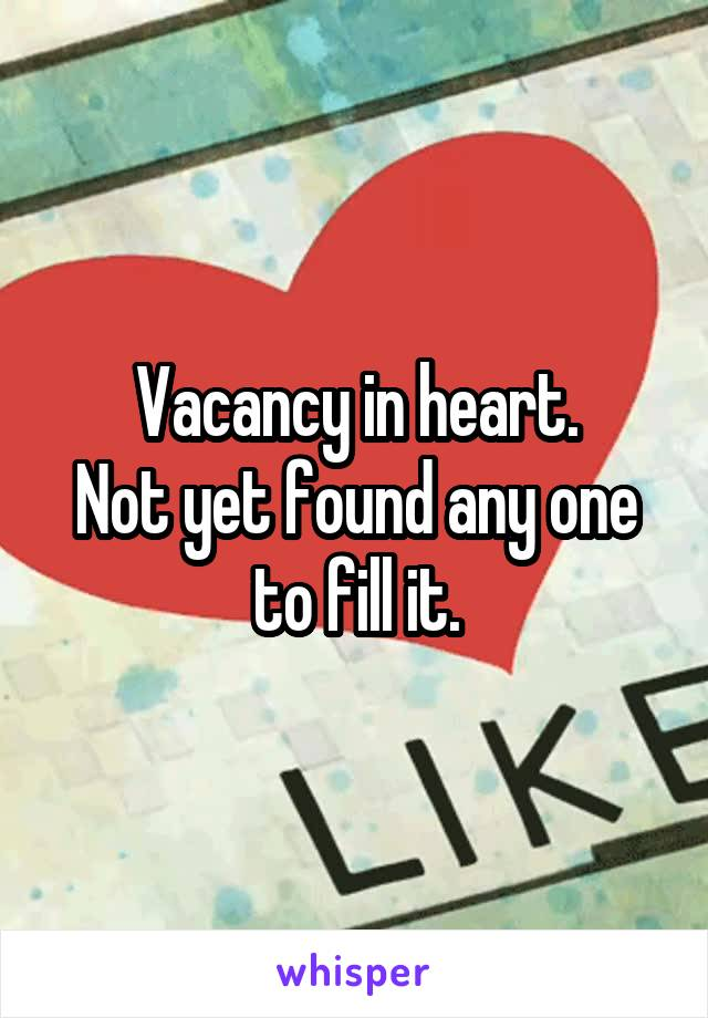 Vacancy in heart. Not yet found any one to fill it.