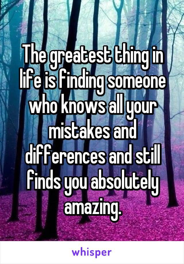 The greatest thing in life is finding someone who knows all your mistakes and differences and still finds you absolutely amazing.