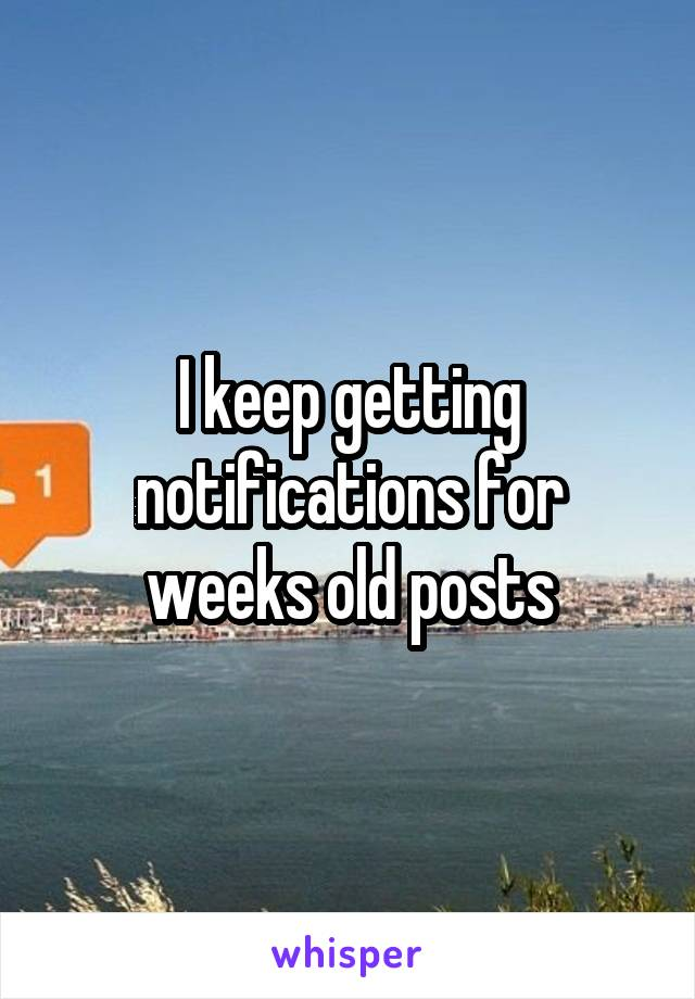 I keep getting notifications for weeks old posts
