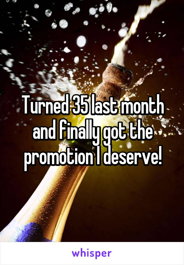 Turned 35 last month and finally got the promotion I deserve!