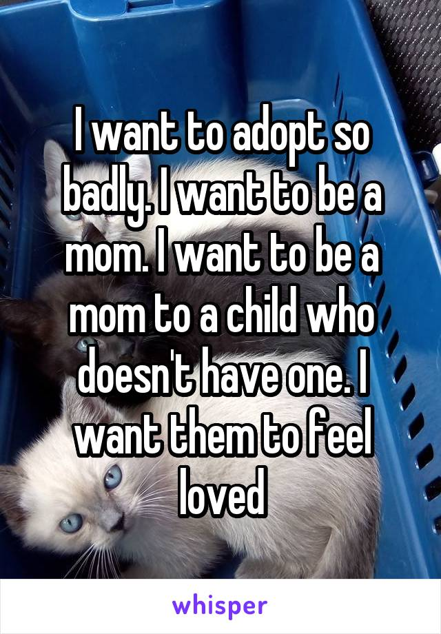 I want to adopt so badly. I want to be a mom. I want to be a mom to a child who doesn't have one. I want them to feel loved