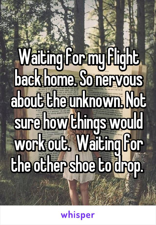 Waiting for my flight back home. So nervous about the unknown. Not sure how things would work out.  Waiting for the other shoe to drop.