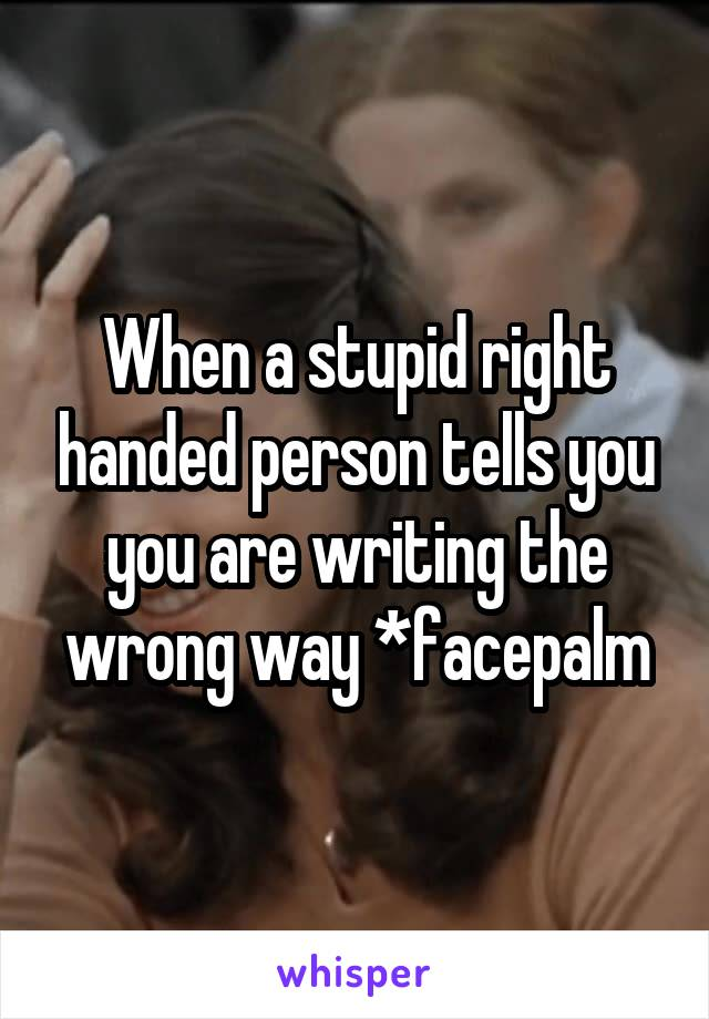 When a stupid right handed person tells you you are writing the wrong way *facepalm