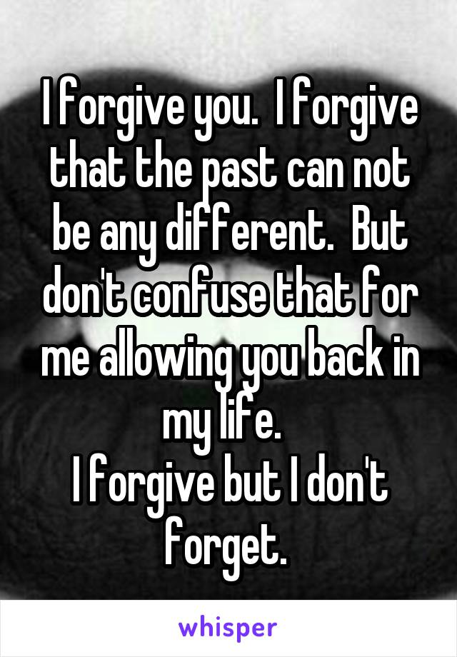 I forgive you.  I forgive that the past can not be any different.  But don't confuse that for me allowing you back in my life.   I forgive but I don't forget.