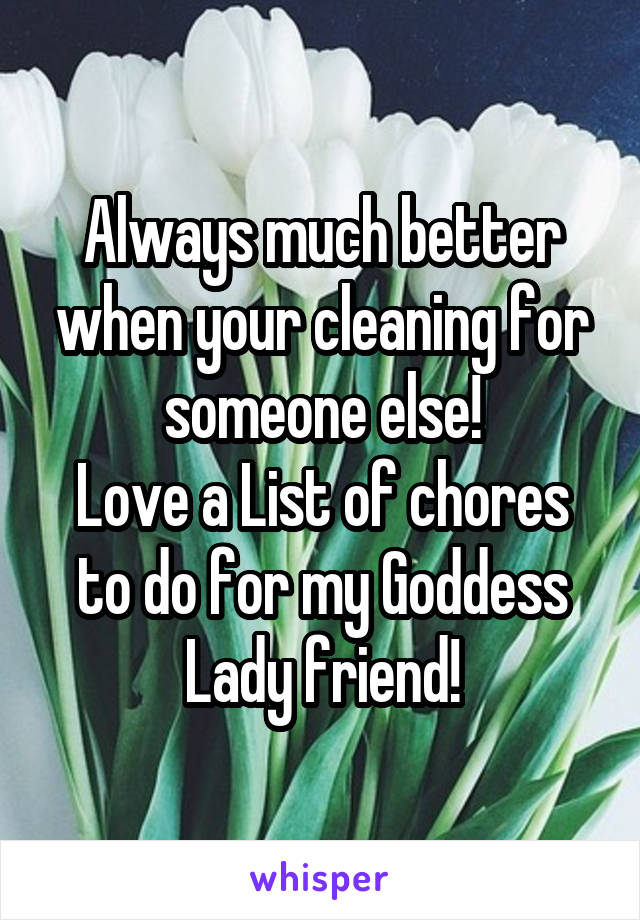 Always much better when your cleaning for someone else! Love a List of chores to do for my Goddess Lady friend!