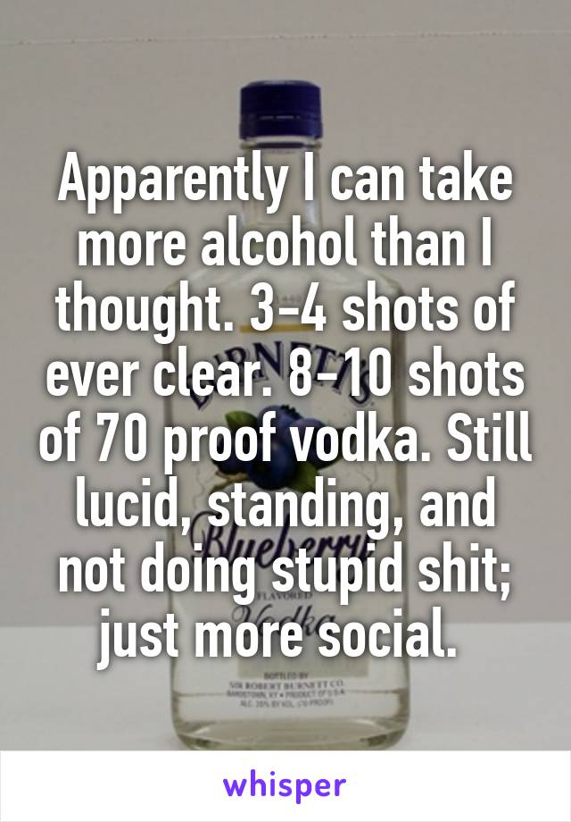 Apparently I can take more alcohol than I thought. 3-4 shots of ever clear. 8-10 shots of 70 proof vodka. Still lucid, standing, and not doing stupid shit; just more social.