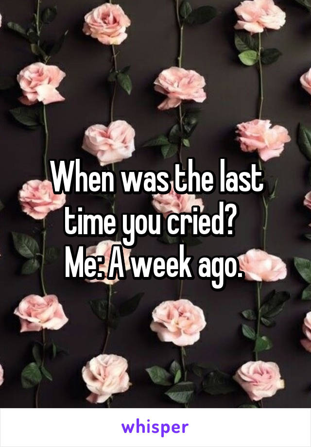When was the last time you cried?   Me: A week ago.