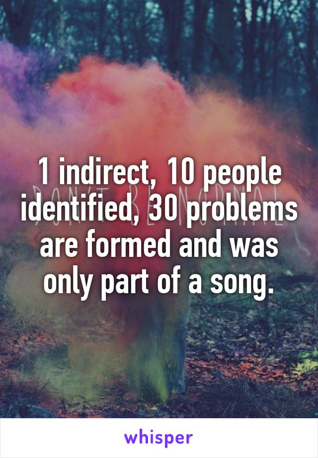 1 indirect, 10 people identified, 30 problems are formed and was only part of a song.