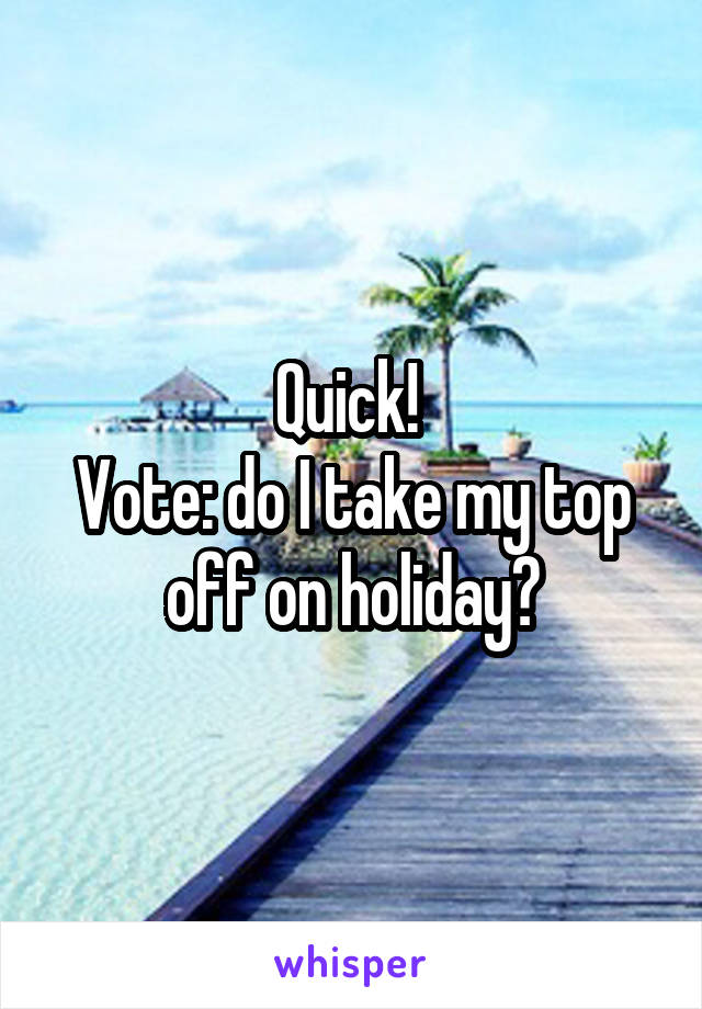 Quick!  Vote: do I take my top off on holiday?