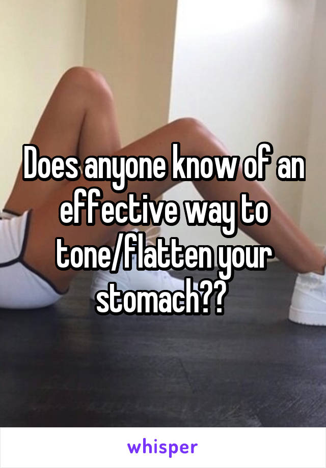Does anyone know of an effective way to tone/flatten your stomach??